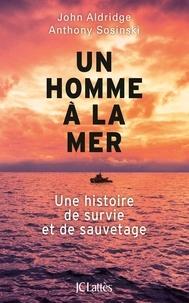 John Aldridge et Anthony Sosinski - Un homme à la mer - Une histoire de survie et de sauvetage.