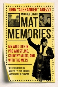 John Alexander Arezzi et Greg Oliver - Mat Memories - My Wild Life in Pro Wrestling, Country Music, and with the Mets.