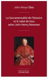 John Alwyn Dias et Jean-Louis Souletie - La Sacramentalité de l'histoire et le salut de tous selon John Henry Newman - Relecture de l'histoire à partir des principes dogmatique et sacramentel.