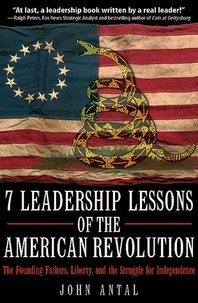 John Antal - 7 Leadership Lessons of the American Revolution - The Founding Fathers, Liberty, and the Struggle for Independence.