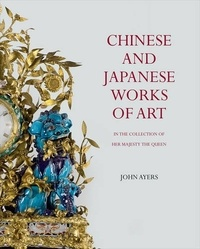 Chinese and japanese works of art : in the collection of her majesty the Queen - John Ayers |