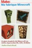John Baichtal - Make: Ma fabrique Minecraft - Projets inspirés de Minecraft en LEGO, impression 3D, LED, Arduino.