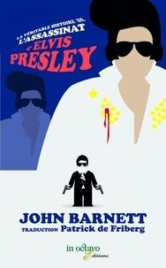 John Barnett - La véritable histoire de l'assassinat d'Elvis Presley, qui était pourtant très vivant (car assurer le contraire est dangereux pour la santé).