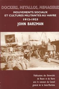 John Barzman - Dockers, métallos, ménagères - Mouvements sociaux et cultures militantes au Havre (1912-1923).