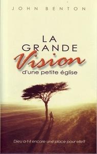 John Benton - La grande vision d'une petite Église - Dieu a-t-il encore une place pour elle?.