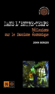 John Berger - Dans l'entre-temps - Réflexions sur le fascisme économique.