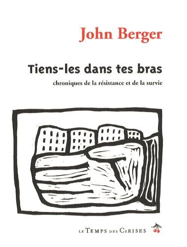 John Berger - Tiens-les dans tes bras - Chroniques de la résistance et de la survie.
