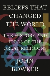 John Bowker - Beliefs that Changed the World - The History and Ideas of the Great Religions.