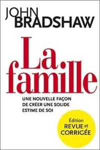 John Bradshaw - La famille - Une nouvelle façon de créer une solide estime de soi.