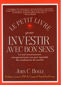 John C Bogle - Le petit livre pour investir avec bon sens - Le seul investissement vous garantissant une part équitable des rendements du marché.
