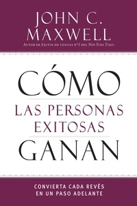 John C. Maxwell - Cómo las personas exitosas ganan - Convierta cada revés en un paso adelante.