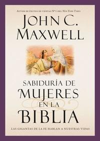 John C. Maxwell - Sabiduría de mujeres en la Biblia - Las gigantas de la fe hablan a nuestras vidas.