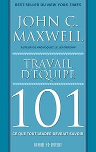 John C. Maxwell - Travail d'équipe 101 - Ce que tout leader devrait savoir.