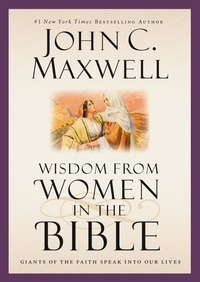 John C. Maxwell - Wisdom from Women in the Bible - Giants of the Faith Speak into Our Lives.