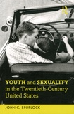 John C Spurlock - Youth and Sexuality in the Twentieth-Century United States.