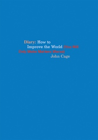 John Cage - Diary - How to improve the world (You will only make matters worse).