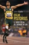 John Carlin - Oscar Pistorius - Le héros déchu de l'Afrique du Sud.