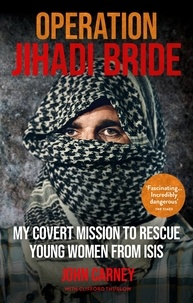 John Carney et Clifford Thurlow - Operation Jihadi Bride - My Covert Mission to Rescue Young Women from ISIS - The Incredible True Story.