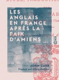 John Carr et Albert Babeau - Les Anglais en France après la paix d'Amiens - Impressions de voyage.