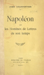 John Charpentier - Napoléon et les hommes de lettres de son temps.