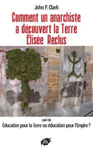 Comment un anarchiste a découvert la Terre : Elisée Reclus - Suivi de Education pour la Terre ou éducation pour lEmpire ?.pdf