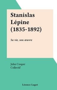John Couper et  Collectif - Stanislas Lépine (1835-1892) - Sa vie, son œuvre.