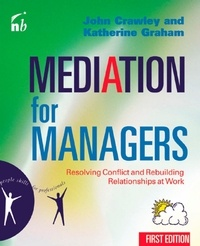 John Crawley et Katherine Graham - Mediation for Managers - Resolving Conflict and Rebuilding Relationships at Work.