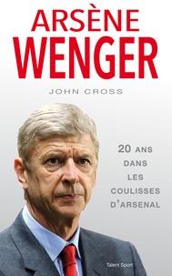 John Cross - Arsène Wenger dans les coulisses d'Arsenal.