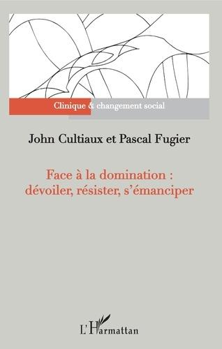 John Cultiaux et Pascal Fugier - Face à la domination : dévoiler, résister, s'émanciper.
