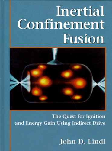 John-D Lindl - INERTIAL CONFINEMENT FUSION. - The quest for ignition and energy gain using indirect drive, édition en anglais.
