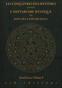 John Dee et Edward Kelly - Enochiana - Volume 1, Les cinq livres des Mystères suivis de L'heptarchie Mystique.