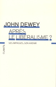 John Dewey - Après le libéralisme ? Ses impasses, son avenir.