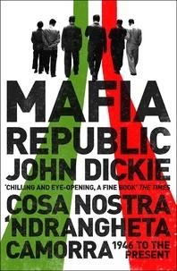 John Dickie - Mafia Republic: Italy's Criminal Curse. Cosa Nostra, 'Ndrangheta and Camorra from 1946 to the Present.