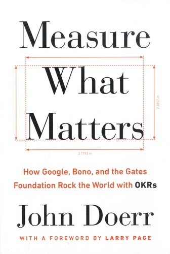 Measure What Matters. How Google, Bono, and the Gates Foundation Rock the World with OKRs