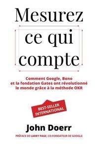 John Doerr - Mesurez ce qui compte - Comment Google, Bono et la Fondation Gates ont révolutionné le monde grâce à la méthode OKR.