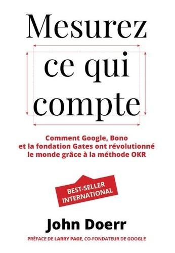 Mesurez ce qui compte. Comment Google, Bono et la Fondation Gates ont révolutionné le monde grâce à la méthode OKR