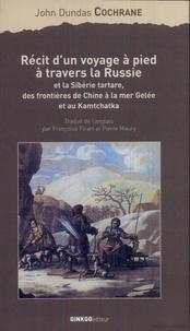 John Dundas Cochrane - Récit d'un voyage à pied à travers la Russie et la Sibérie tartare, des frontières de Chine à la mer Gelée et au Kamtchatka.