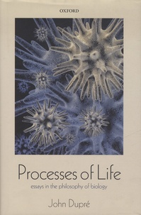 John Dupré - Processes of Life - Essays in the Philosophy of Biology.