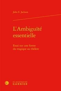 John E. Jackson - L'ambiguïté essentielle - Essai sur une forme du tragique au théâtre.