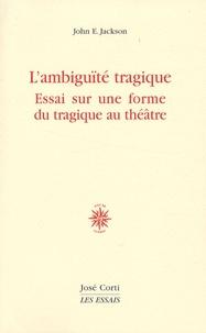 John E. Jackson - L'ambiguïté tragique - Essai sur une forme du tragique au théâtre.