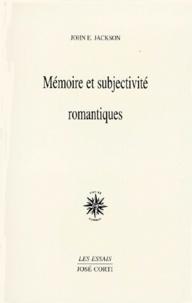 John-E Jackson - Mémoire et subjectivité romantiques - Rousseau, Hölderlin, Chateaubriand, Nerval, Coleridge, Baudelaire, Wagner.