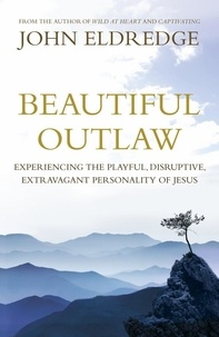 John Eldredge - Beautiful Outlaw - Experiencing the Playful, Disruptive, Extravagant Personality of Jesus.