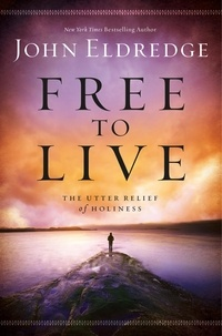 John Eldredge - Free to Live - The Utter Relief of Holiness.