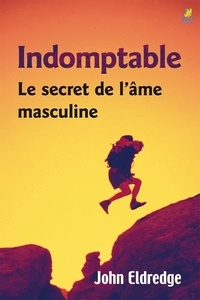 John Eldredge - Indomptable - Le secret de l'ame masculine.