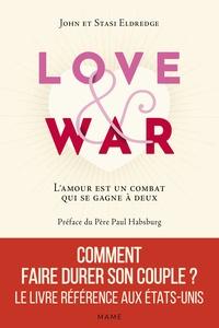 John Eldredge et Stasi Eldredge - Love and War - L'amour est un combat qui se gagne à deux.