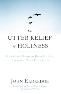 John Eldredge - The Utter Relief of Holiness - How God's Goodness Frees Us From Everything That Plagues Us.