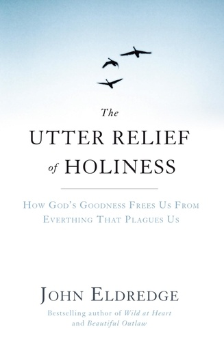 The Utter Relief of Holiness. How God's Goodness Frees Us From Everything That Plagues Us