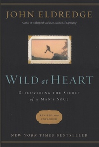 John Eldredge - Wild at Heart - Discovering the Secret of a Man's Soul.