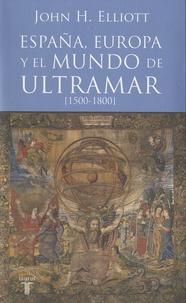 John Elliott - España, Europa y el mundo de ultramar - 1500-1800.