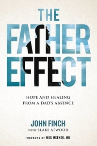 John Finch et Blake Atwood - The Father Effect - Hope and Healing from a Dad's Absence.